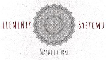 Elementy Systemu. Matki i córki